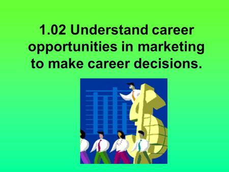 1.02 Understand career opportunities in marketing to make career decisions.