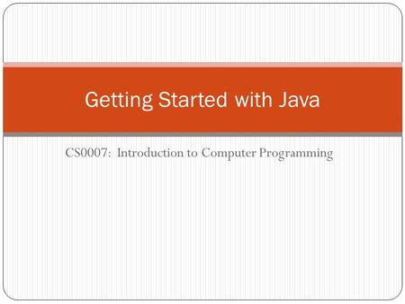 CS0007: Introduction to Computer Programming Getting Started with Java.
