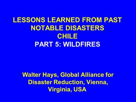 LESSONS LEARNED FROM PAST NOTABLE DISASTERS CHILE PART 5: WILDFIRES Walter Hays, Global Alliance for Disaster Reduction, Vienna, Virginia, USA.