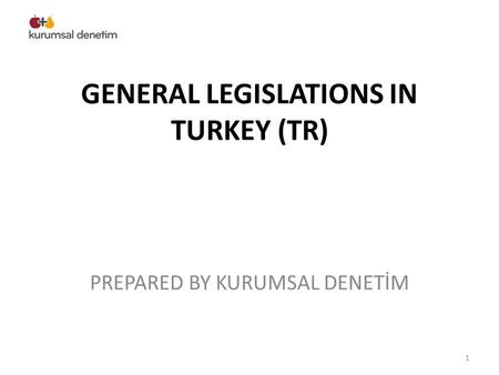 GENERAL LEGISLATIONS IN TURKEY (TR) PREPARED BY KURUMSAL DENETİM 1.