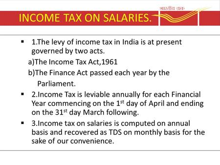 INCOME TAX ON SALARIES.  1.The levy of income tax in India is at present governed by two acts. a)The Income Tax Act,1961 b)The Finance Act passed each.