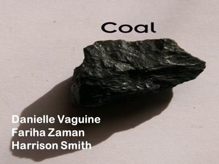 Danielle Vaguine Fariha Zaman Harrison Smith. What is Coal? Coal is a fossil fuel formed from the decomposition of organic materials that have been subjected.