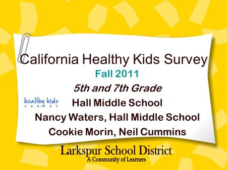 California Healthy Kids Survey Fall 2011 5th and 7th Grade Hall Middle School Nancy Waters, Hall Middle School Cookie Morin, Neil Cummins.