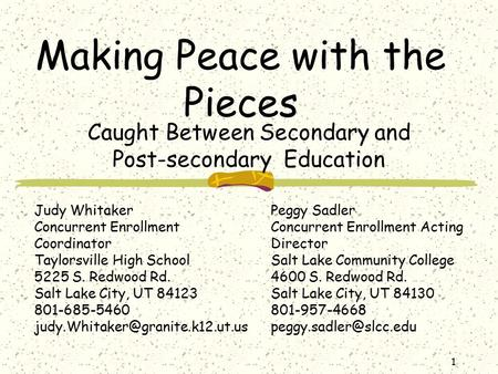 1 Making Peace with the Pieces Caught Between Secondary and Post-secondary Education Judy Whitaker Concurrent Enrollment Coordinator Taylorsville High.