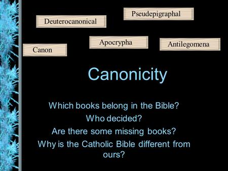 Canonicity Which books belong in the Bible? Who decided? Are there some missing books? Why is the Catholic Bible different from ours? Canon Apocrypha Pseudepigraphal.