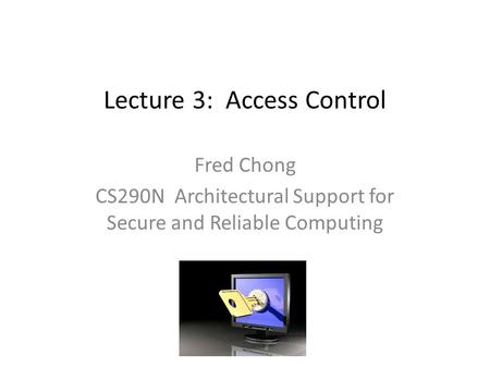 Lecture 3: Access Control Fred Chong CS290N Architectural Support for Secure and Reliable Computing.