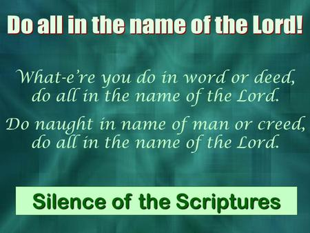 What-e're you do in word or deed, do all in the name of the Lord. Do naught in name of man or creed, do all in the name of the Lord. Silence of the Scriptures.