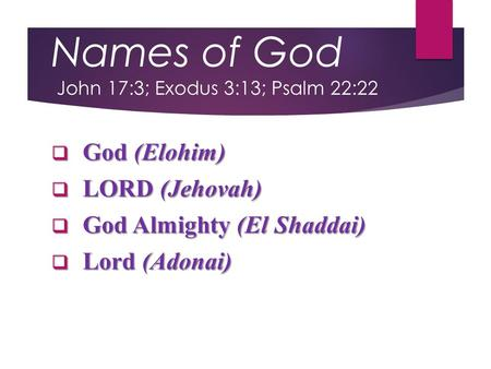 Names of God John 17:3; Exodus 3:13; Psalm 22:22  God (Elohim)  LORD (Jehovah)  God Almighty (El Shaddai)  Lord (Adonai)