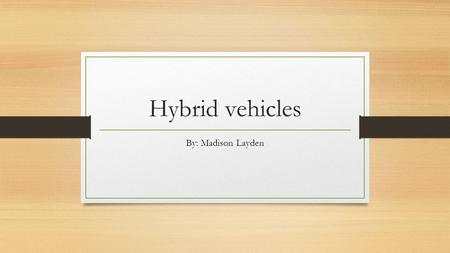 Hybrid vehicles By: Madison Layden. Hybrid vehicles A hybrid vehicle is a vehicle that uses two or more distinct power sources to move the vehicle. The.