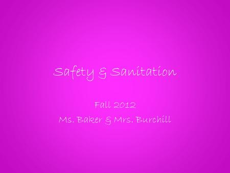 Safety & Sanitation Fall 2012 Ms. Baker & Mrs. Burchill.