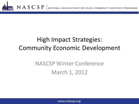 High Impact Strategies: Community Economic Development NASCSP Winter Conference March 1, 2012.