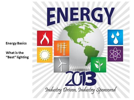 "Energy Basics What is the ""Best"" lighting. Proprietary Information Of Energy 2013 ""Sic Semper Tyrannis"""