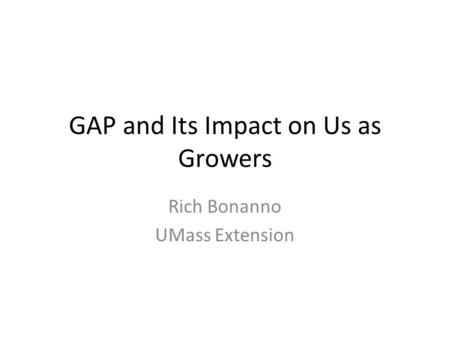 GAP and Its Impact on Us as Growers Rich Bonanno UMass Extension.