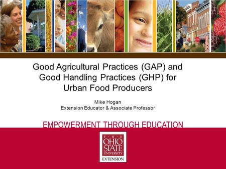 EMPOWERMENT THROUGH EDUCATION Good Agricultural Practices (GAP) and Good Handling Practices (GHP) for Urban Food Producers Mike Hogan Extension Educator.