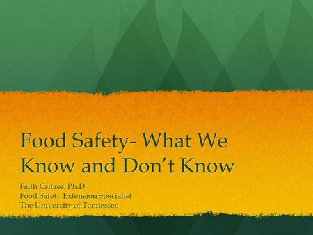 Food Safety- What We Know and Don't Know Faith Critzer, Ph.D. Food Safety Extension Specialist The University of Tennessee.
