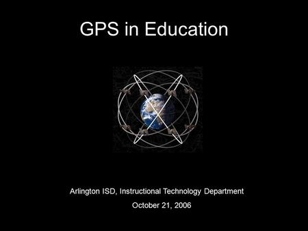 GPS in Education Arlington ISD, Instructional Technology Department October 21, 2006.