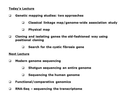 Today's Lecture  Genetic mapping studies: two approaches  Classical linkage map/genome-wide association study  Physical map  Cloning and isolating.