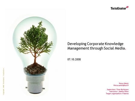 Copyright 2008 TietoEnator Corporation Developing Corporate Knowledge Management through Social Media. 07.10.2008 Petra Säntti Supervisor: