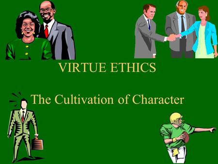 "VIRTUE ETHICS The Cultivation of Character. From Duty to Virtue Kant's examples: what ARE our ""duties""? Strict, ""perfect,"" negative duties (e.g., do not."