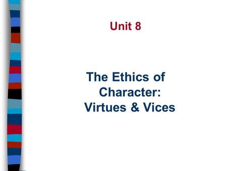 The Ethics of Character: Virtues & Vices Unit 8 2 Two Moral Questions n The Question of Action: –How ought I to act? n The Question of Character –What.