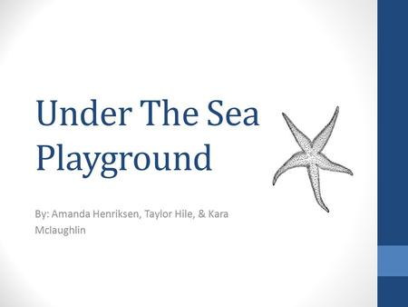 Under The Sea Playground By: Amanda Henriksen, Taylor Hile, & Kara Mclaughlin.