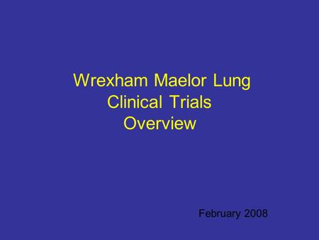 Wrexham Maelor Lung Clinical Trials Overview February 2008.