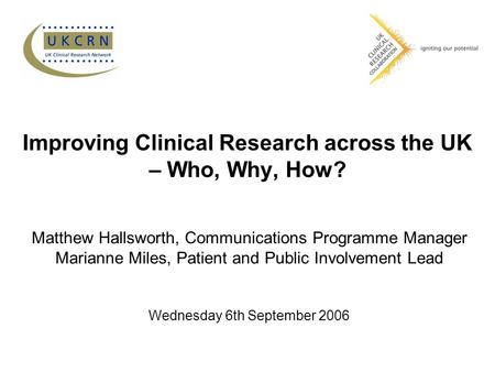 Improving Clinical Research across the UK – Who, Why, How? Matthew Hallsworth, Communications Programme Manager Marianne Miles, Patient and Public Involvement.
