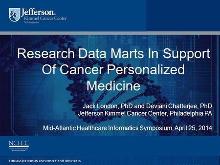 1 Research Data Marts In Support Of Cancer Personalized Medicine Jack London, PhD and Devjani Chatterjee, PhD Jefferson Kimmel Cancer Center, Philadelphia.