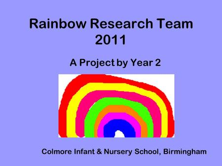 Rainbow Research Team 2011 A Project by Year 2 Colmore Infant & Nursery School, Birmingham.