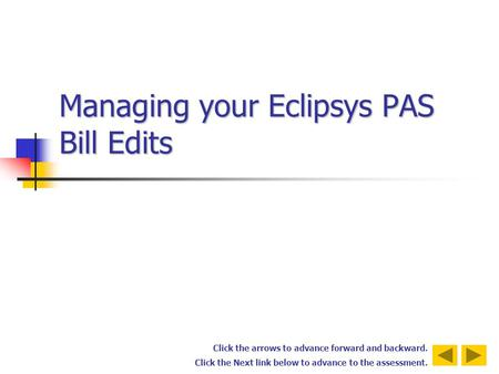 Click the arrows to advance forward and backward. Click the Next link below to advance to the assessment. Managing your Eclipsys PAS Bill Edits.