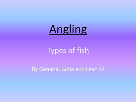 Angling Types of fish By Gemma, Lydia and Leah. Bass Bass is the name of some species (types) of fish that are often caught for food or sport. There are.