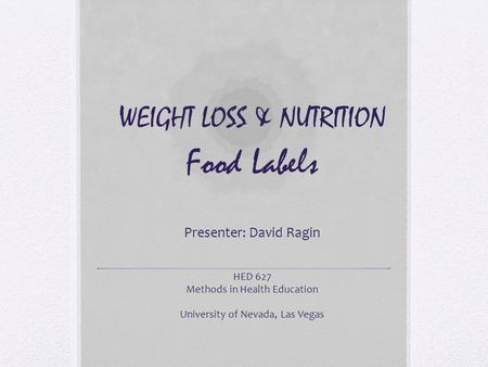 WEIGHT LOSS & NUTRITION Food Labels Presenter: David Ragin HED 627 Methods in Health Education University of Nevada, Las Vegas.