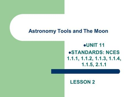 Astronomy Tools and The Moon UNIT 11 STANDARDS: NCES 1.1.1, 1.1.2, 1.1.3, 1.1.4, 1.1.5, 2.1.1 LESSON 2.