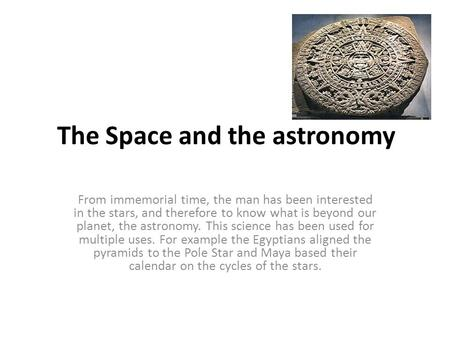 The Space and the astronomy From immemorial time, the man has been interested in the stars, and therefore to know what is beyond our planet, the astronomy.