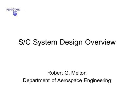 S/C System Design Overview Robert G. Melton Department of Aerospace Engineering.