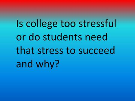 Is college too stressful or do students need that stress to succeed and why?