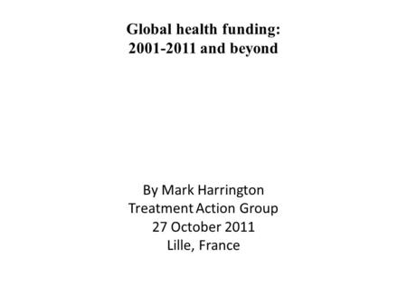 Global health funding: 2001-2011 and beyond By Mark Harrington Treatment Action Group 27 October 2011 Lille, France.