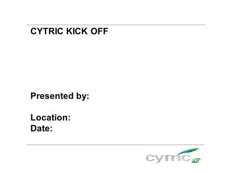 CYTRIC KICK OFF Presented by: Location: Date:. Agenda  What is cytric?  Benefits by using cytric  cytric is easy to use  Example  Personal Portal™