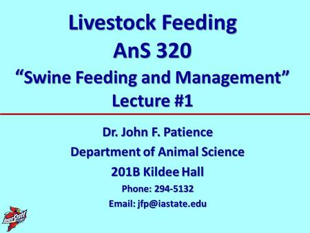 "Livestock Feeding AnS 320 "" Swine Feeding and Management"" Lecture #1 Dr. John F. Patience Department of Animal Science 201B Kildee Hall Phone: 294-5132."