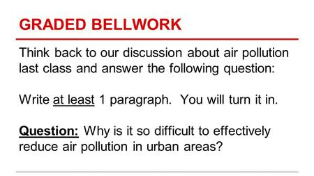 GRADED BELLWORK Think back to our discussion about air pollution last class and answer the following question: Write at least 1 paragraph. You will turn.