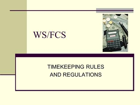 WS/FCS TIMEKEEPING RULES AND REGULATIONS. WS/FC Schools Financial Services Department FAIR LABOR STANDARDS ACT (FLSA) Exempt Employees Non-exempt Employees.