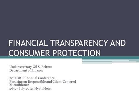 FINANCIAL TRANSPARENCY AND CONSUMER PROTECTION Undersecretary Gil S. Beltran Department of Finance 2012 MCPI Annual Conference Focusing on Responsible.