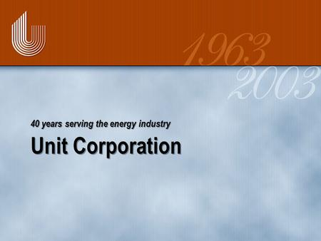 Unit Corporation 40 years serving the energy industry.