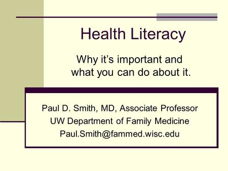 Health Literacy Paul D. Smith, MD, Associate Professor UW Department of Family Medicine Why it's important and what you can.