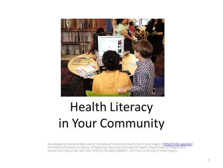 Health Literacy in Your Community Developed by National Network of Libraries of Medicine, Pacific Northwest Region (http://nnlm.gov/pnr), funded by the.