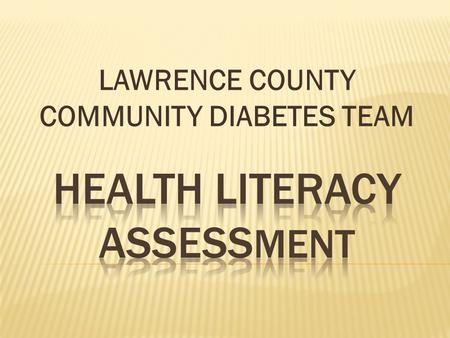 "LAWRENCE COUNTY COMMUNITY DIABETES TEAM. ""Health Literacy can save lives, save money, and improve the health and wellbeing of Americans. We must bridge."