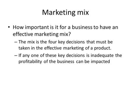 Marketing mix How important is it for a business to have an effective marketing mix? – The mix is the four key decisions that must be taken in the effective.