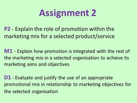 Assignment 2 P2 - Explain the role of promotion within the marketing mix for a selected product/service M1 - Explain how promotion is integrated with.