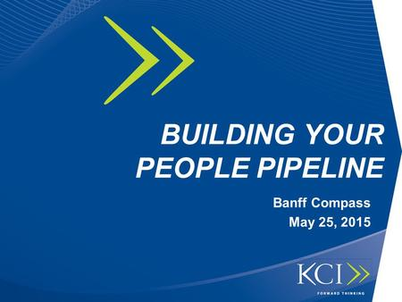 BUILDING YOUR PEOPLE PIPELINE Banff Compass May 25, 2015.