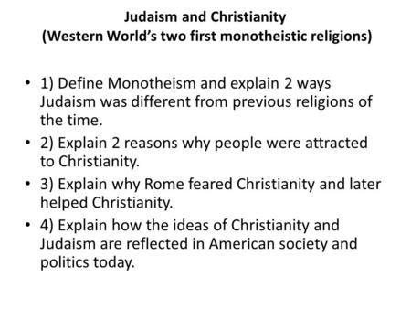Judaism and Christianity (Western World's two first monotheistic religions) 1) Define Monotheism and explain 2 ways Judaism was different from previous.